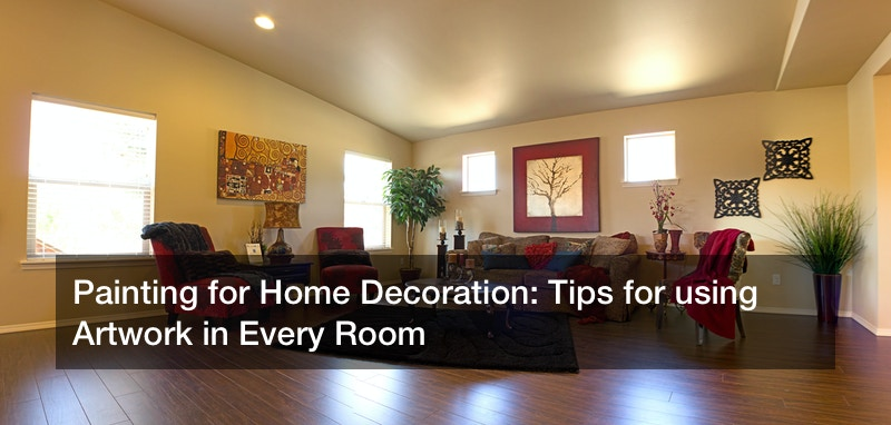 Painting for Home Decoration: Tips for using Artwork in Every Room