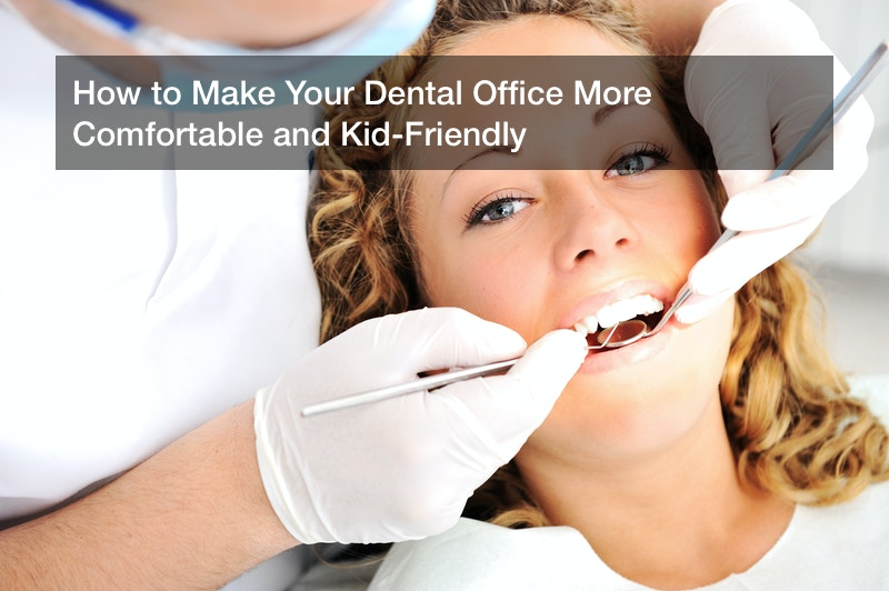 How to Make Your Dental Office More Comfortable and Kid-Friendly